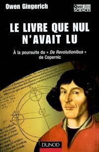 Le livre que nul n'avait lu : à la poursuite de De Revolutionibus de Copernic
