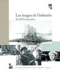 Les images de l'industrie de 1850 à nos jours : actes du colloque tenu à Bercy, les 28 et 29 juin 2001