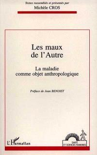 Les maux de l'autre : la maladie comme objet anthropologique : actes du colloque de Bordeaux, 28-29 mars 1994
