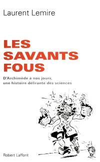 Les savants fous : d'Archimède à nos jours, une histoire délirante des sciences