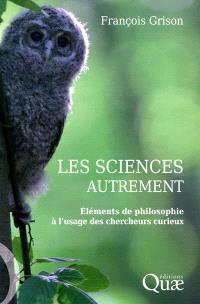 Les sciences autrement : éléments de philosophie à l'usage des chercheurs curieux