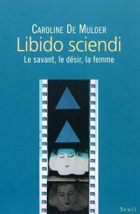 Libido sciendi : le savant, le désir, la femme