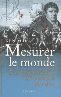 Mesurer le monde : 1792-1799 : l'incroyable histoire de l'invention du mètre