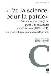 Par la science, pour la patrie : l'Association française pour l'avancement des sciences (1872-1914) : un projet politique pour une société savante
