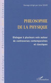 Philosophie de la physique : dialogue à plusieurs voix autour de controverses contemporaines et classiques