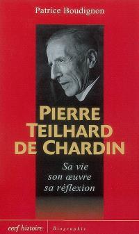 Pierre Teilhard de Chardin : sa vie, son oeuvre, sa réflexion