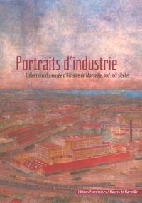 Portraits d'industrie : collections du Musée d'histoire de Marseille, XIXe-XXe siècles : exposition au musée d'histoire de Marseille, 10 juillet 2003-28 août 2004