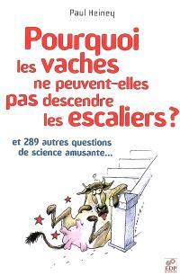 Pourquoi les vaches ne peuvent-elles pas descendre les escaliers ? : et 289 autres questions de science amusante...
