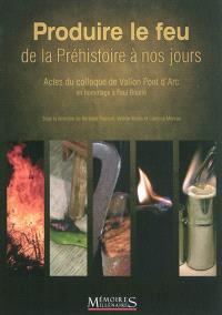 Produire le feu, de la Préhistoire à nos jours : actes du colloque de Vallon Pont d'Arc : en hommage à Paul Boutié