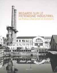 Regards sur le patrimoine industriel de Poitou-Charentes et d'ailleurs : communications au colloque de Poitiers, septembre 2007
