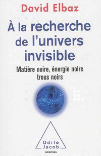 A la recherche de l'Univers invisible : matière noire, énergie noire, trous noirs