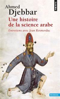 Une histoire de la science arabe : introduction à la connaissance du patrimoine scientifique des pays d'Islam : entretiens avec Jean Rosmorduc