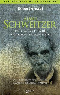 Albert Schweitzer : l'homme au-delà de la renommée internationale : un médecin humaniste d'exception en Afrique équatoriale française