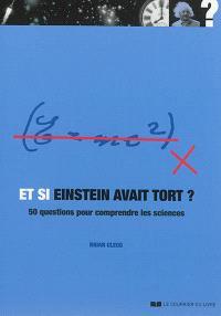 Et si Einstein avait tort ? : 50 questions pour comprendre les sciences