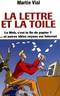 La lettre et la Toile : le Web c'est la fin du papier ? et autres idées reçues sur Internet