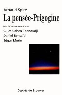 La pensée-Prigogine : suivi de trois entretiens avec Gilles Cohen-Tannoudji, Daniel Bensaïd et Edgar Morin