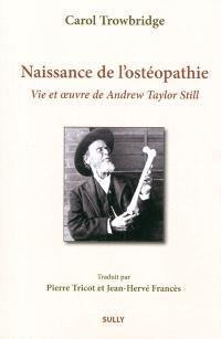 Naissance de l'ostéopathie : vie et oeuvre de Andrew Taylor Still