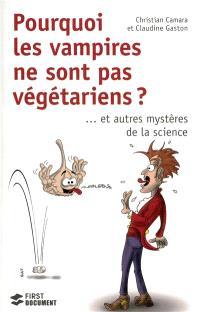 Pourquoi les vampires ne sont pas végétariens ? : ... et autres mystères de la science