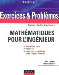 Exercices et problèmes de mathématiques pour l'ingénieur : rappels de cours, méthodes, exercices et problèmes avec corrigés détaillés