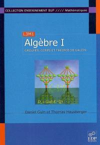 Algèbre. Volume 1, Groupes, corps et théorie de Galois : L3M1