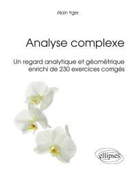 Analyse complexe : un regard analytique et géométrique enrichi de 230 exercices corrigés