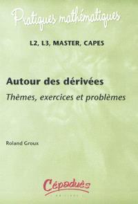 Autour des dérivés : thèmes, exercices et problèmes : L2, L3, master, Capes