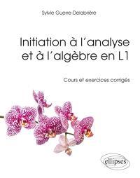Initiation à l'analyse et à l'algèbre en L1 : cours et exercices corrigés