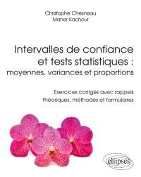 Intervalles de confiance et tests statistiques : moyennes, variances et proportions : exercices corrigés avec rappels théoriques, méthodes et formulaires