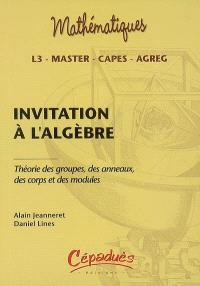 Invitation à l'algèbre : théorie des groupes, des anneaux, des corps et des modules : L3, master, Capes, agreg