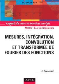 Mesures, intégration, convolution, et transformée de Fourier des fonctions : rappels de cours et exercices corrigés : 2e cycle, écoles d'ingénieurs, agrégation