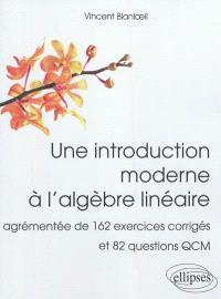 Une introduction moderne à l'algèbre linéaire : agrémentée de 162 exercices corrigés et 82 questions QCM