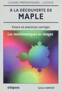 A la découverte de Maple : les mathématiques en images : cours et exercices corrigés