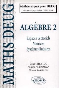 Algèbre. Volume 2, Espaces vectoriels, matrice, systèmes linéaires