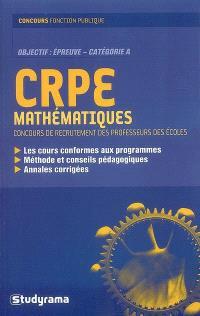 CRPE mathématiques : concours de recrutement des professeurs des écoles : les cours conformes aux programmes, méthode et conseils pédagogiques, annales corrigées