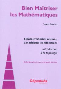 Espaces vectoriels normés, banachiques et hilbertiens : introduction à la topologie