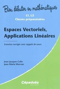 Espaces vectoriels, applications linéaires : exercices corrigés avec rappels de cours : L1, L2 classes préparatoires