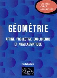 Géométrie : affine, projective, euclidienne et anallagmatique : licence, Capes, agrégation