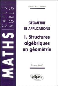 Géométrie et applications. Volume 1, Structures algébriques en géométrie