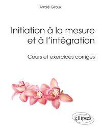 Initiation à la mesure et à l'intégration : cours et exercices corrigés