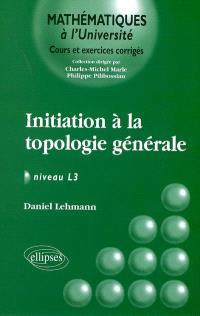 Initiation à la topologie générale : niveau L3 : cours et exercices corrigés
