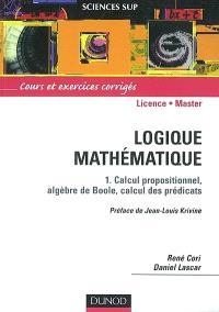 Logique mathématique. Volume 1, Calcul propositionnel, algèbres de Boole, calcul des prédicats : cours et exercices corrigés