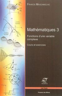 Mathématiques. Volume 3, Fonctions d'une variable complexe : cours et exercices