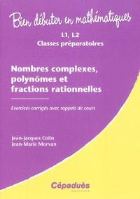 Nombres complexes, polynômes et fractions rationnelles : L1, L2, classes préparatoires : exercices corrigés avec rappels de cours