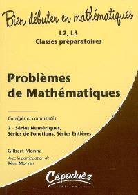 Problèmes de mathématiques : corrigés et commentés. Volume 2, Séries numériques, séries de fonctions séries entières : L2, L3, classes préparatoires