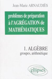 Problèmes de préparation à l'agrégation de mathématiques. Volume 1, Algèbre : groupes, arithmétique