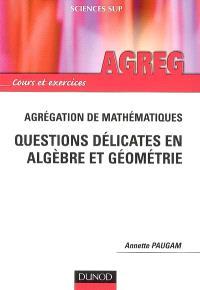 Questions délicates en algèbre et géométrie : agrégation de mathématiques : cours et exercices