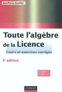 Toute l'algèbre de la licence : cours et exercices corrigés