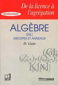 Algèbre. Volume 1, Groupes et anneaux
