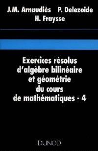 Cours de mathématiques. Volume 4, Exercices résolus d'algèbre bilinéaire et géométrie