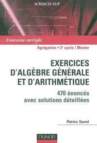 Exercices d'algèbre générale et d'arithmétique : 470 énoncés avec solutions détaillées : agrégation, licence 3e année, master